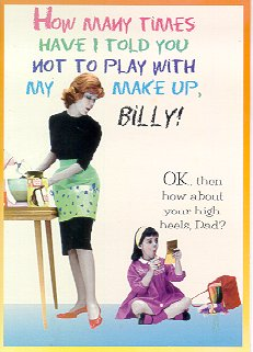 """How many times have I told you not to play with my makeup, Billy?""  ""OK, then how about your high heels, Dad?"""